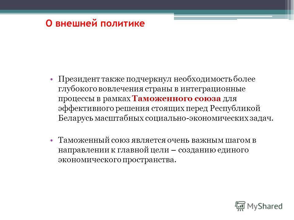 Президент также подчеркнул необходимость более глубокого вовлечения страны в интеграционные процессы в рамках Таможенного союза для эффективного решения стоящих перед Республикой Беларусь масштабных социально-экономических задач. Таможенный союз явля