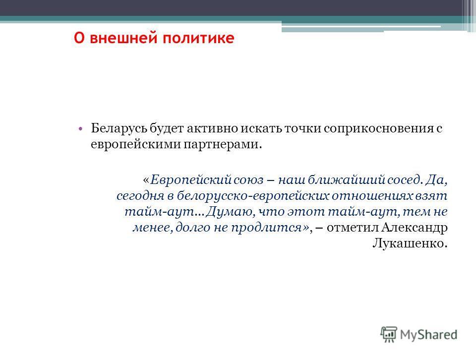 Беларусь будет активно искать точки соприкосновения с европейскими партнерами. «Европейский союз – наш ближайший сосед. Да, сегодня в белорусско-европейских отношениях взят тайм-аут... Думаю, что этот тайм-аут, тем не менее, долго не продлится», – от