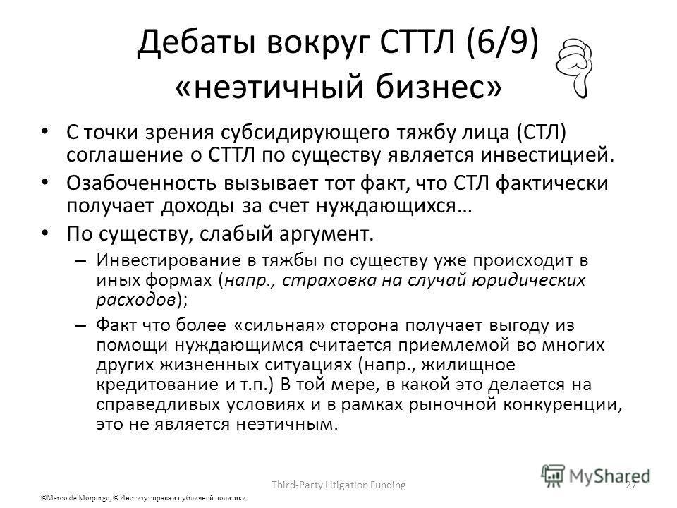 Дебаты вокруг СТТЛ (6/9) «неэтичный бизнес» С точки зрения субсидирующего тяжбу лица (СТЛ) соглашение о СТТЛ по существу является инвестицией. Озабоченность вызывает тот факт, что СТЛ фактически получает доходы за счет нуждающихся… По существу, слабы