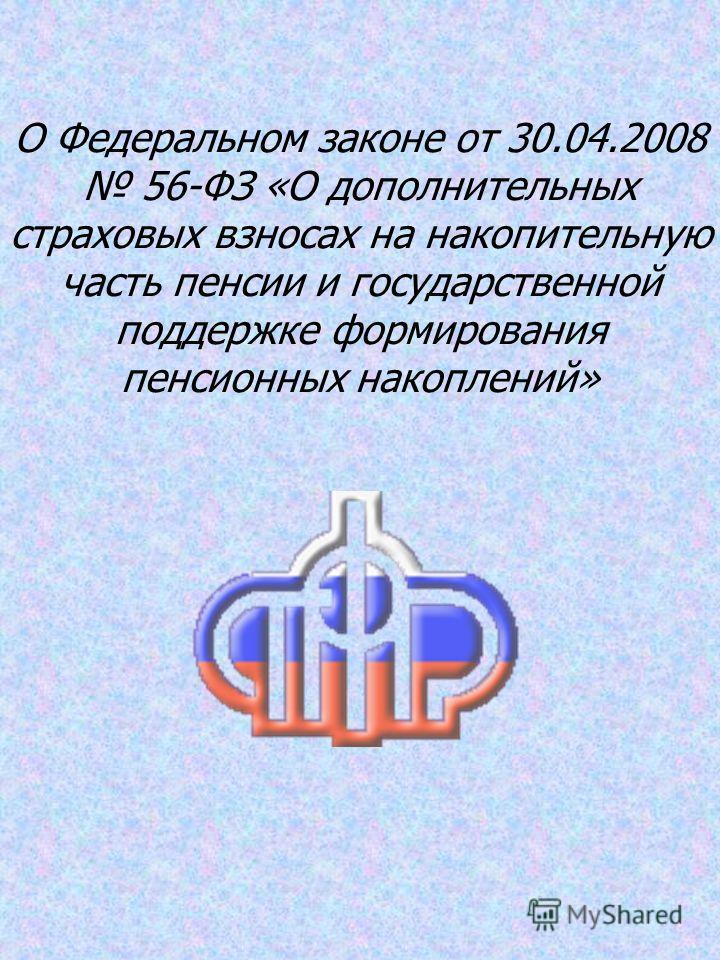О Федеральном законе от 30.04.2008 56-ФЗ «О дополнительных страховых взносах на накопительную часть пенсии и государственной поддержке формирования пенсионных накоплений»