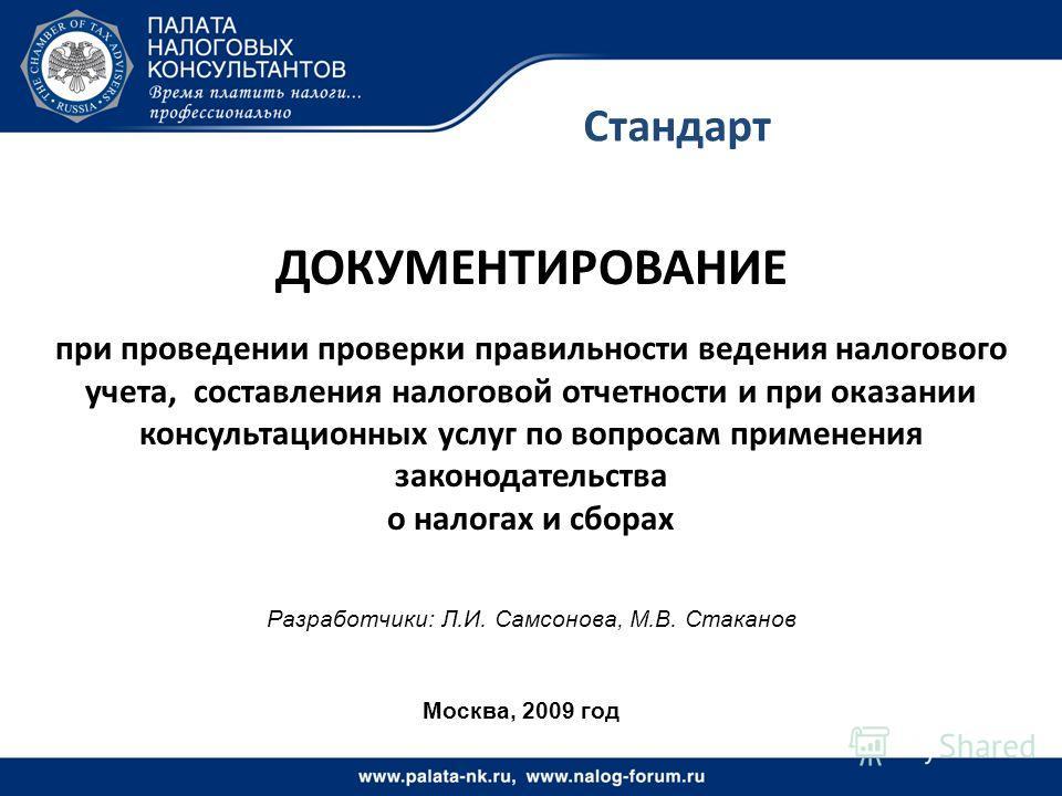 Стандарт Москва, 2009 год ДОКУМЕНТИРОВАНИЕ при проведении проверки правильности ведения налогового учета, составления налоговой отчетности и при оказании консультационных услуг по вопросам применения законодательства о налогах и сборах Разработчики: