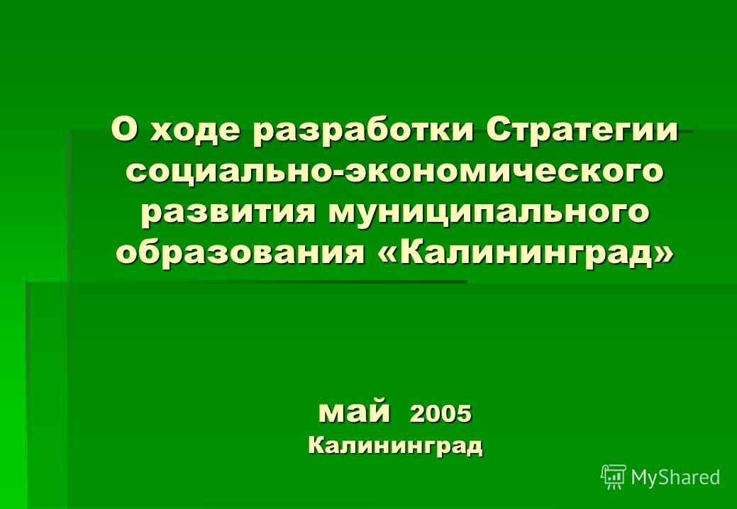 О ходе разработки Стратегии социально-экономического развития муниципального образования «Калининград» май 2005 Калининград