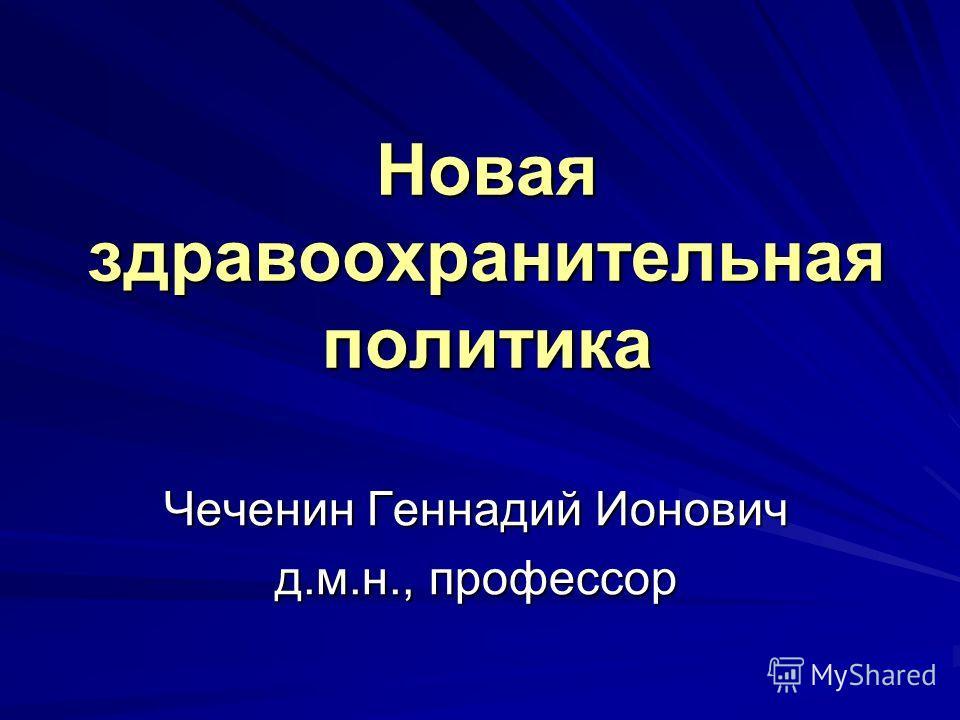 Новая здравоохранительная политика Чеченин Геннадий Ионович д.м.н., профессор