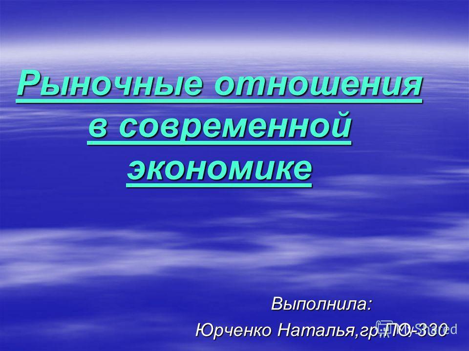 Рыночные отношения в современной экономике Выполнила: Юрченко Наталья,гр.ПО-330