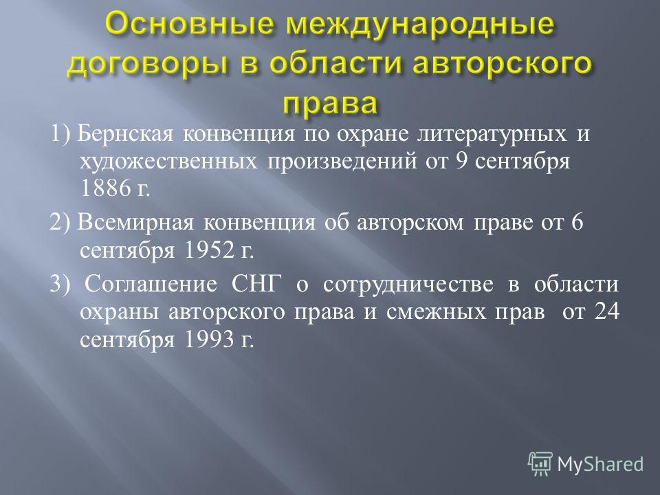 1) Бернская конвенция по охране литературных и художественных произведений от 9 сентября 1886 г. 2) Всемирная конвенция об авторском праве от 6 сентября 1952 г. 3) Соглашение СНГ о сотрудничестве в области охраны авторского права и смежных прав от 24