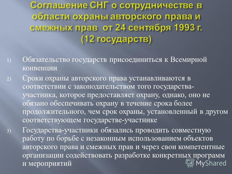 1) Обязательство государств присоединиться к Всемирной конвенции 2) Сроки охраны авторского права устанавливаются в соответствии с законодательством того государства - участника, которое предоставляет охрану, однако, оно не обязано обеспечивать охран