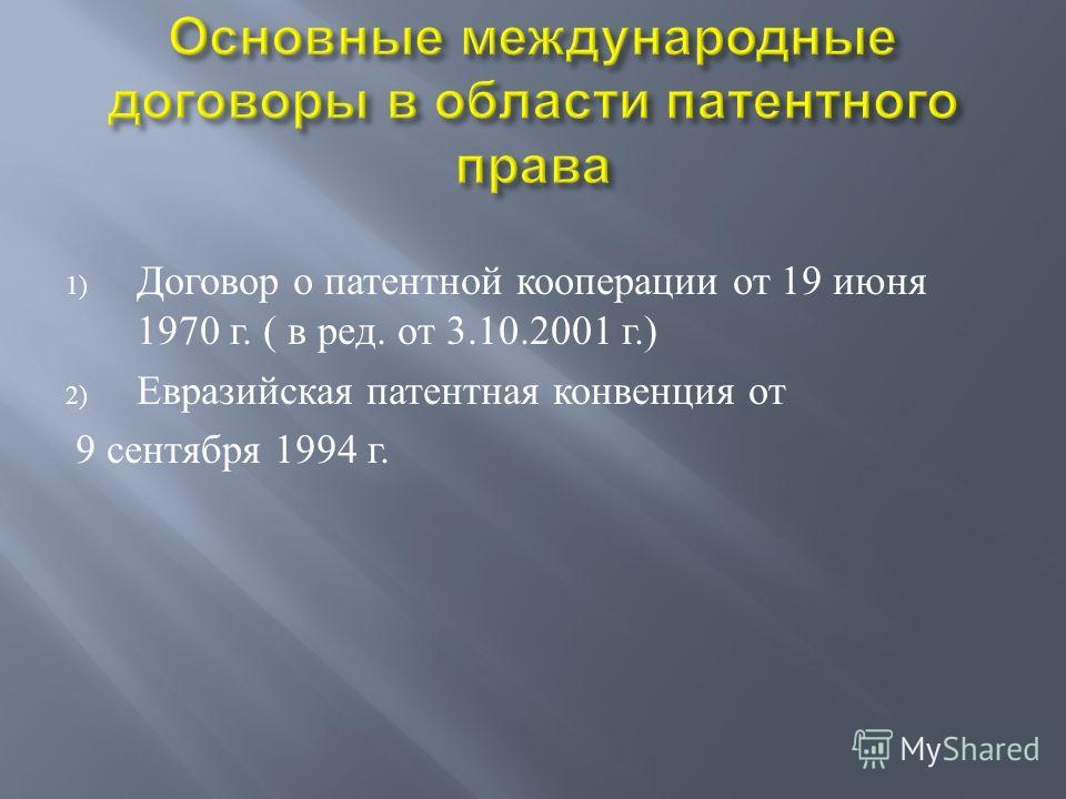 1) Договор о патентной кооперации от 19 июня 1970 г. ( в ред. от 3.10.2001 г.) 2) Евразийская патентная конвенция от 9 сентября 1994 г.