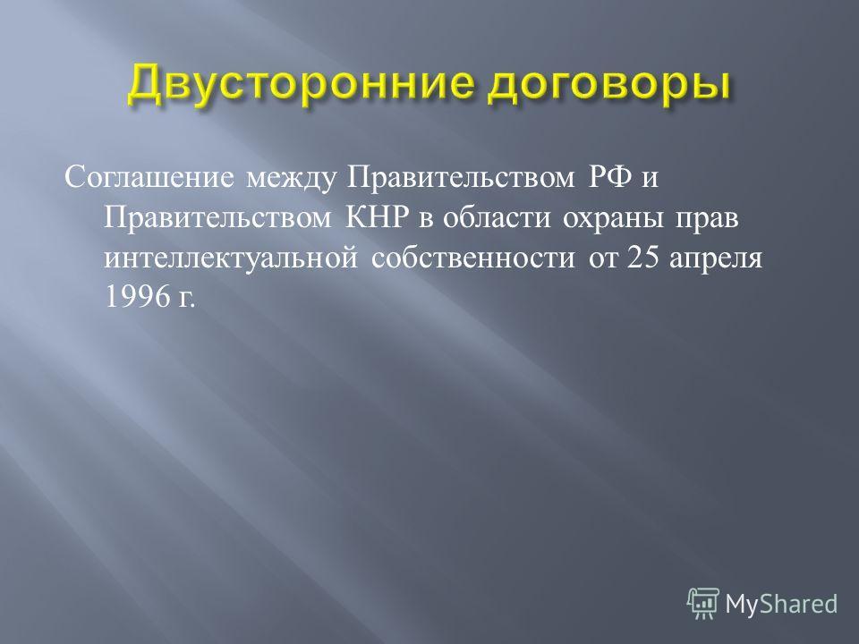 Соглашение между Правительством РФ и Правительством КНР в области охраны прав интеллектуальной собственности от 25 апреля 1996 г.