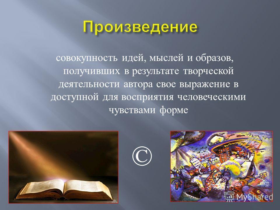 совокупность идей, мыслей и образов, получивших в результате творческой деятельности автора свое выражение в доступной для восприятия человеческими чувствами форме ©