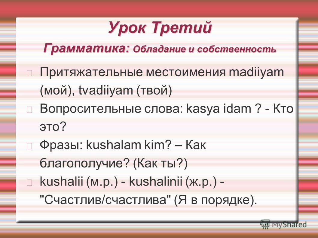 Урок Третий Грамматика: Обладание и собственность Притяжательные местоимения madiiyam (мой), tvadiiyam (твой) Вопросительные слова: kasya idam ? - Кто это? Фразы: kushalam kim? – Как благополучие? (Как ты?) kushalii (м.р.) - kushalinii (ж.р.) -