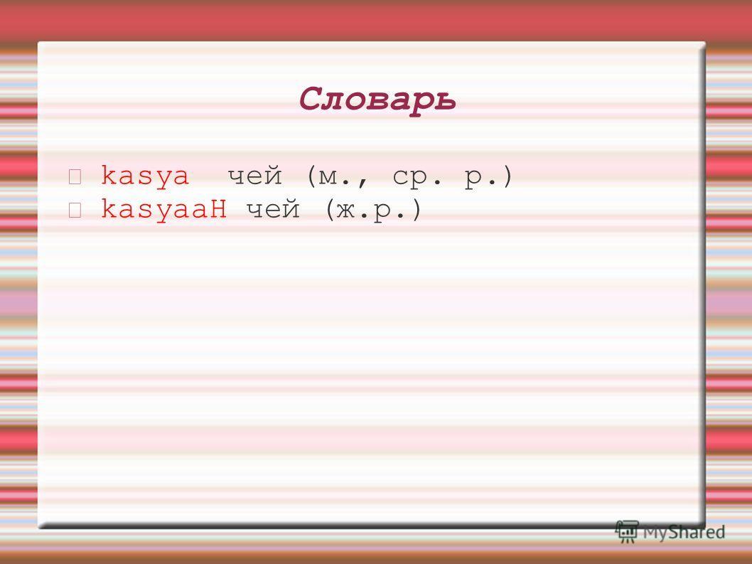 Словарь kasya чей (м., ср. р.) kasyaaH чей (ж.р.)