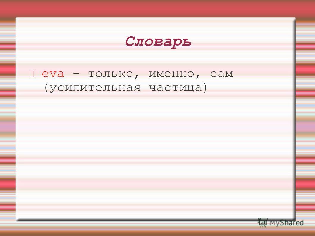 Словарь eva - только, именно, сам (усилительная частица)