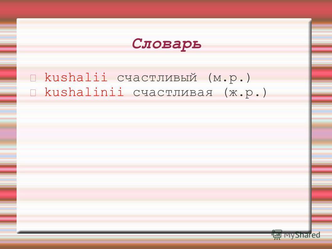 Словарь kushalii счастливый (м.р.) kushalinii счастливая (ж.р.)