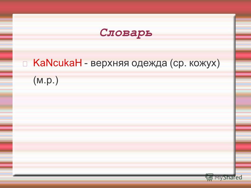 Словарь KaNcukaH - верхняя одежда (ср. кожух) (м.р.)