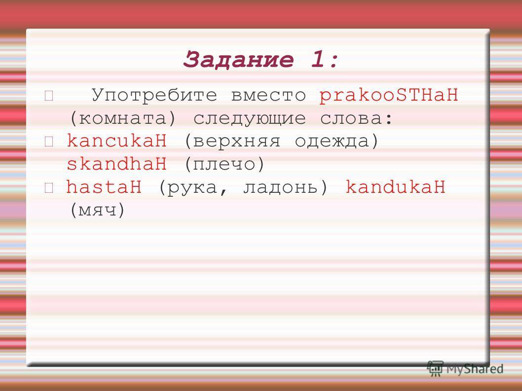 Задание 1: Употребите вместо prakooSTHaH (комната) следующие слова: kancukaH (верхняя одежда) skandhaH (плечо) hastaH (рука, ладонь) kandukaH (мяч)