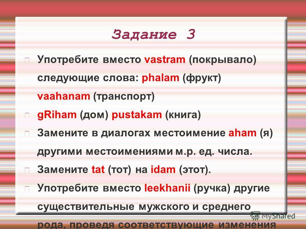 Задание 3 Употребите вместо vastram (покрывало) следующие слова: phalam (фрукт) vaahanam (транспорт) gRiham (дом) pustakam (книга) Замените в диалогах местоимение aham (я) другими местоимениями м.р. ед. числа. Замените tat (тот) на idam (этот). Употр