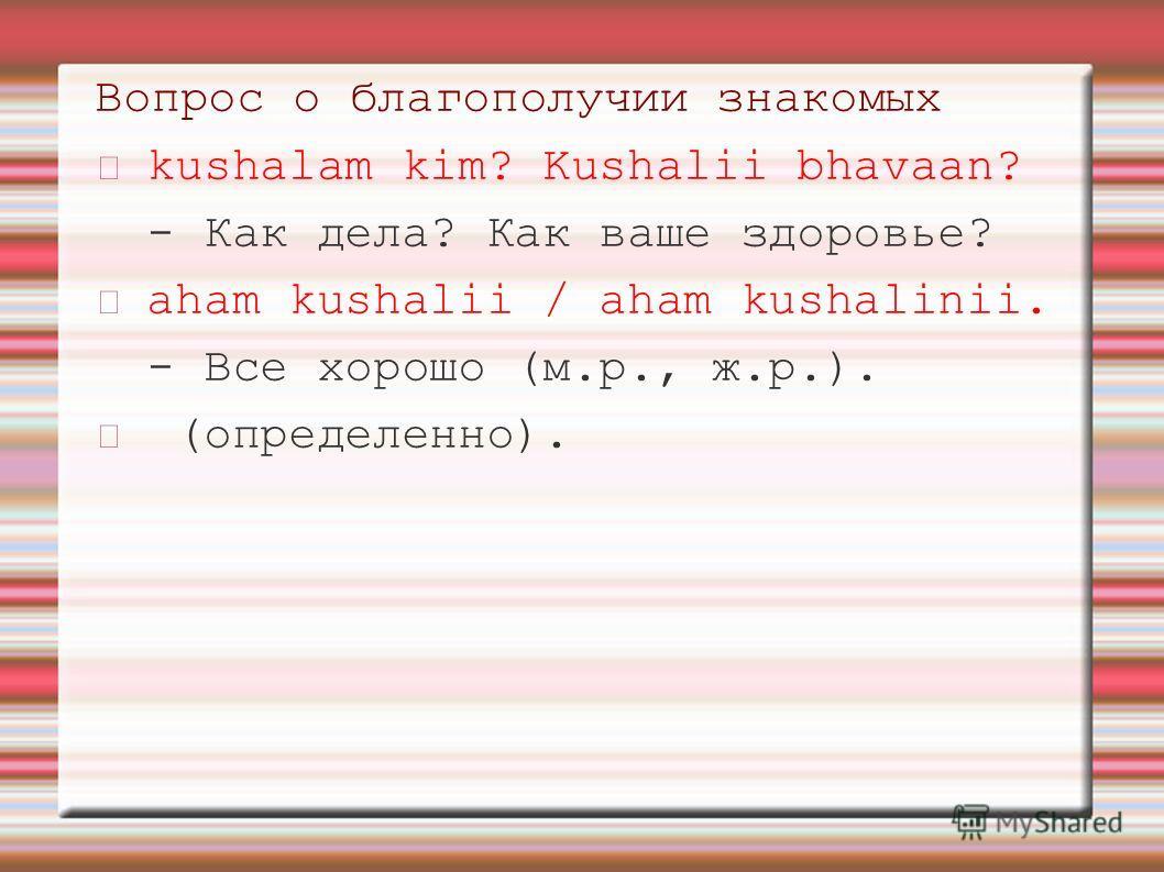 Вопрос о благополучии знакомых kushalam kim? Kushalii bhavaan? - Как дела? Как ваше здоровье? aham kushalii / aham kushalinii. - Все хорошо (м.р., ж.р.). (определенно).