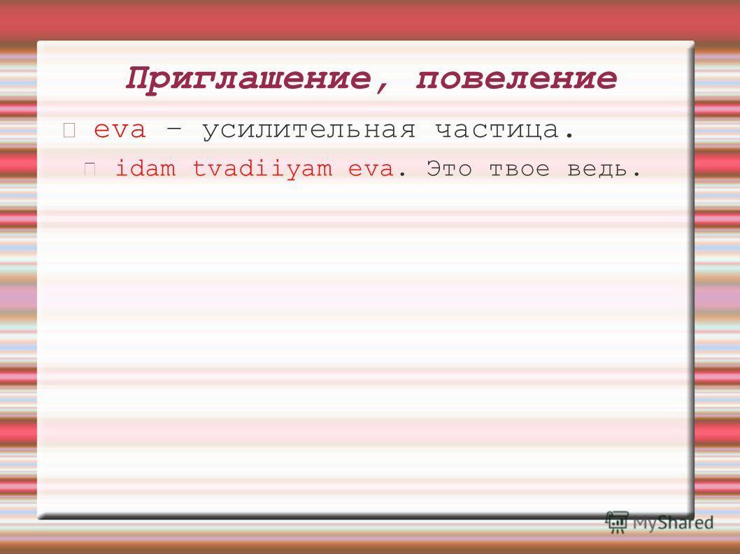 Приглашение, повеление eva – усилительная частица. idam tvadiiyam eva. Это твое ведь.
