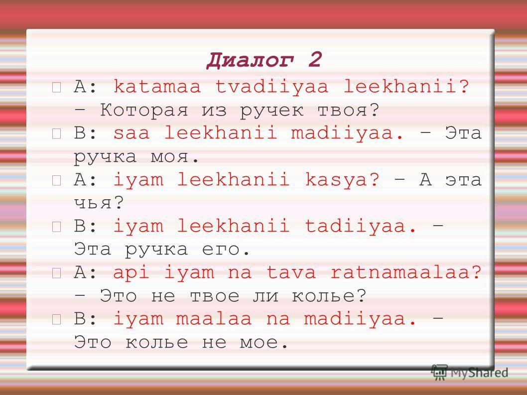 Диалог 2 A: katamaa tvadiiyaa leekhanii? – Которая из ручек твоя? B: saa leekhanii madiiyaa. – Эта ручка моя. A: iyam leekhanii kasya? – А эта чья? B: iyam leekhanii tadiiyaa. – Эта ручка его. A: api iyam na tava ratnamaalaa? – Это не твое ли колье?