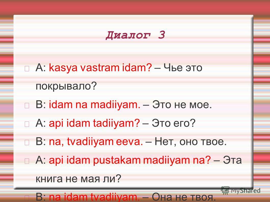 Диалог 3 A: kasya vastram idam? – Чье это покрывало? B: idam na madiiyam. – Это не мое. A: api idam tadiiyam? – Это его? B: na, tvadiiyam eeva. – Нет, оно твое. A: api idam pustakam madiiyam na? – Эта книга не мая ли? B: na idam tvadiiyam. – Она не т