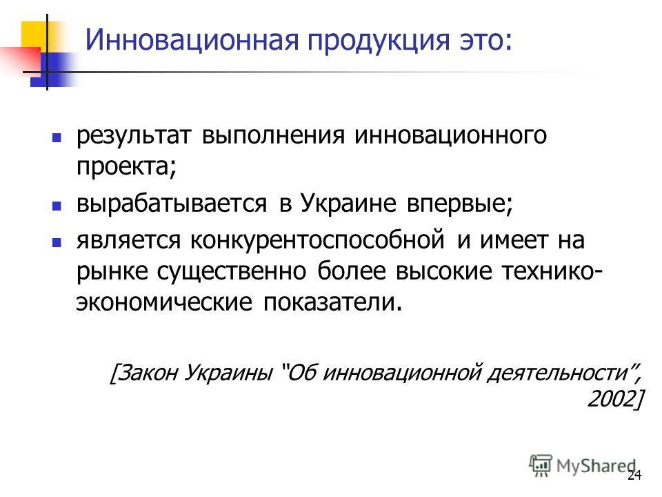 Инновационная продукция это: результат выполнения инновационного проекта; вырабатывается в Украине впервые; является конкурентоспособной и имеет на рынке существенно более высокие технико- экономические показатели. [Закон Украины Об инновационной дея