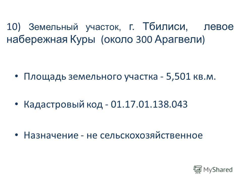 10) Земельный участок, г. Тбилиси, левое набережная Куры ( около 300 Арагвели ) Площадь земельного участка - 5,501 кв.м. Кадастровый код - 01.17.01.138.043 Назначение - не сельскохозяйственное
