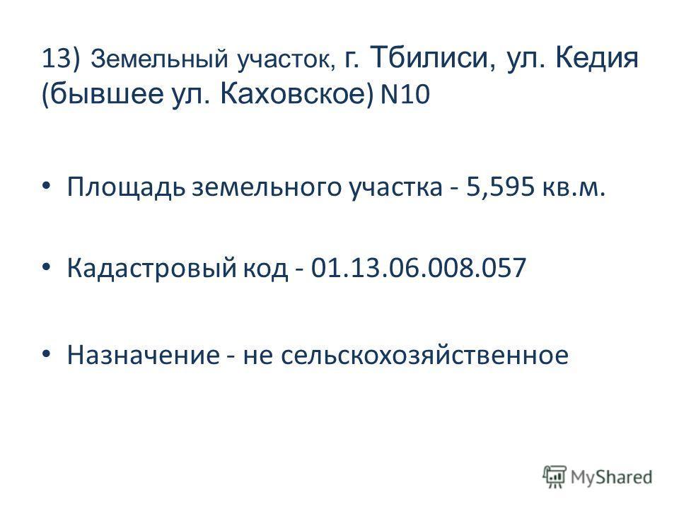 13) Земельный участок, г. Тбилиси, ул. Кедия ( бывшее ул. Каховское ) N10 Площадь земельного участка - 5,595 кв.м. Кадастровый код - 01.13.06.008.057 Назначение - не сельскохозяйственное