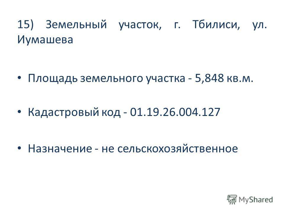 15) Земельный участок, г. Тбилиси, ул. Иумашева Площадь земельного участка - 5,848 кв.м. Кадастровый код - 01.19.26.004.127 Назначение - не сельскохозяйственное