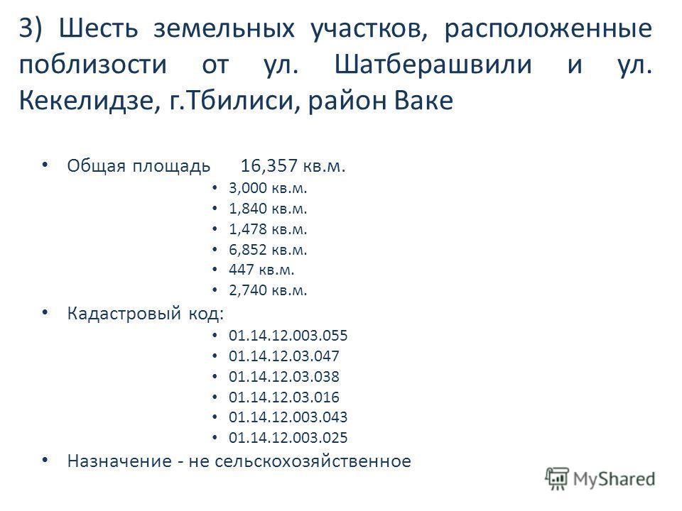 3) Шесть земельных участков, расположенные поблизости от ул. Шатберашвили и ул. Кекелидзе, г.Тбилиси, район Ваке Общая площадь 16,357 кв.м. 3,000 кв.м. 1,840 кв.м. 1,478 кв.м. 6,852 кв.м. 447 кв.м. 2,740 кв.м. Кадастровый код: 01.14.12.003.055 01.14.