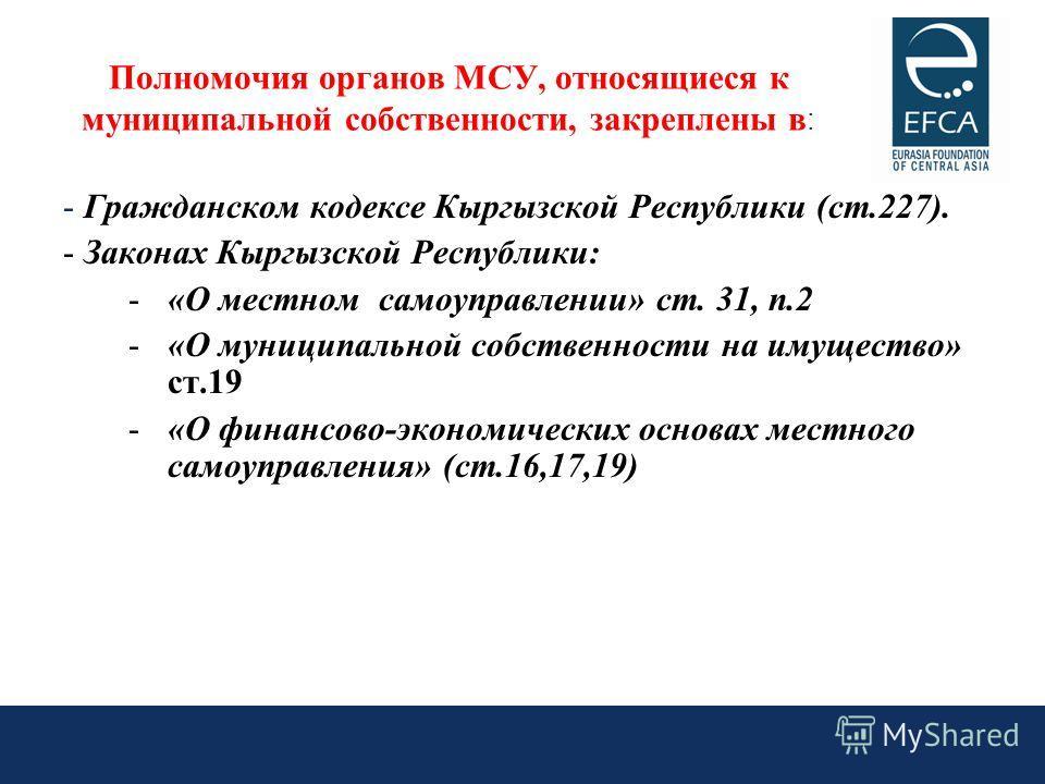 - Гражданском кодексе Кыргызской Республики (ст.227). - Законах Кыргызской Республики: -«О местном самоуправлении» ст. 31, п.2 -«О муниципальной собственности на имущество» ст.19 -«О финансово-экономических основах местного самоуправления» (ст.16,17,