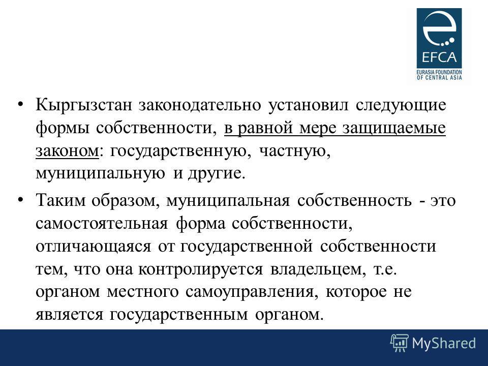 Кыргызстан законодательно установил следующие формы собственности, в равной мере защищаемые законом: государственную, частную, муниципальную и другие. Таким образом, муниципальная собственность - это самостоятельная форма собственности, отличающаяся