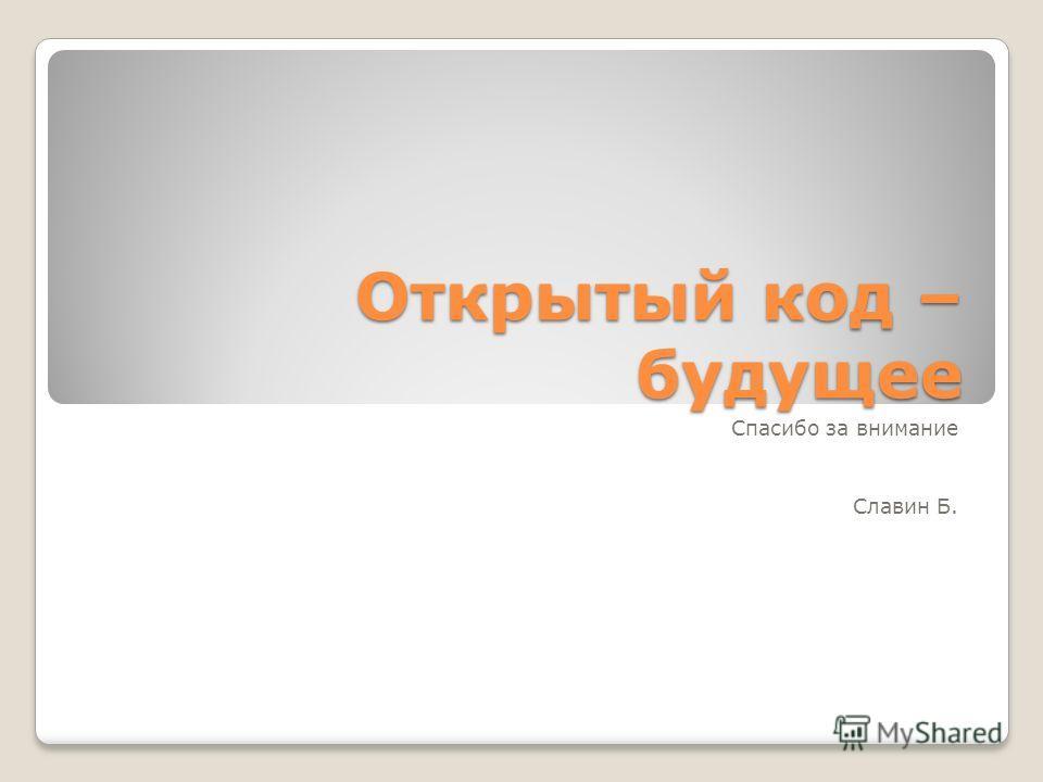 Открытый код – будущее Спасибо за внимание Славин Б.