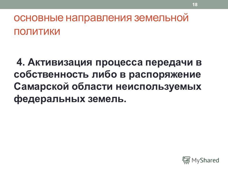 основные направления земельной политики 4. Активизация процесса передачи в собственность либо в распоряжение Самарской области неиспользуемых федеральных земель. 18