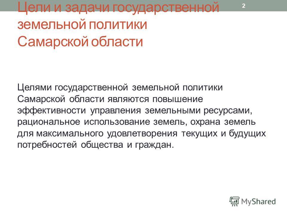 Цели и задачи государственной земельной политики Самарской области Целями государственной земельной политики Самарской области являются повышение эффективности управления земельными ресурсами, рациональное использование земель, охрана земель для макс