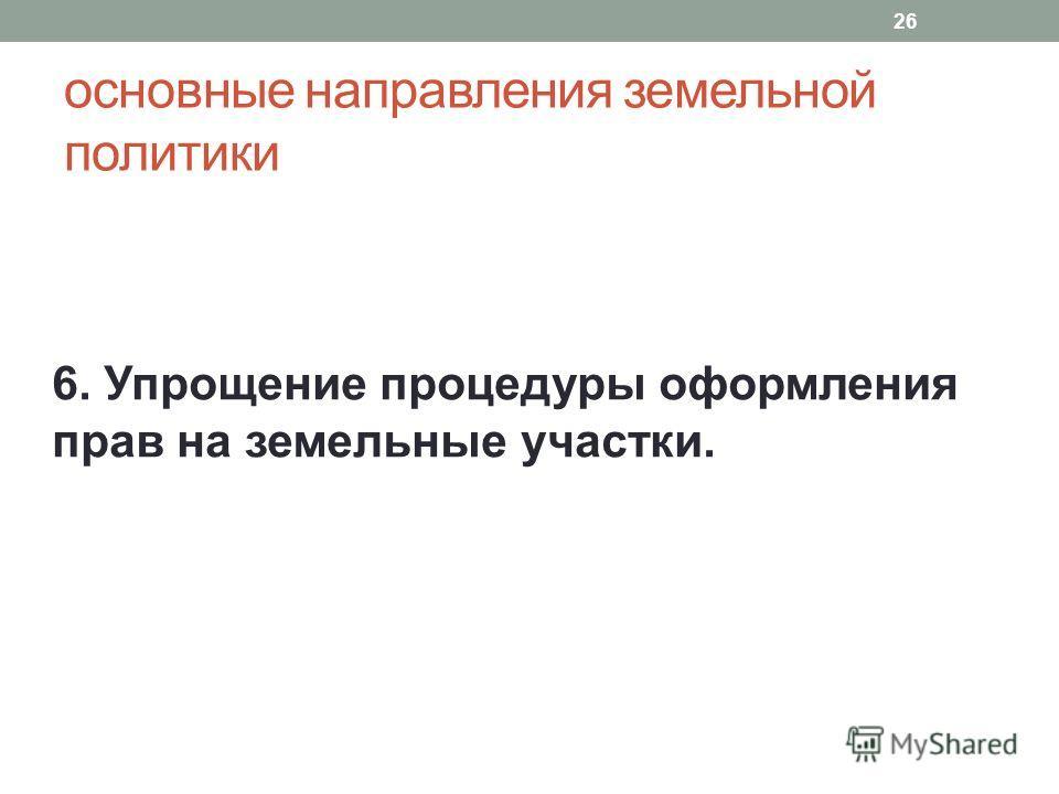 основные направления земельной политики 6. Упрощение процедуры оформления прав на земельные участки. 26
