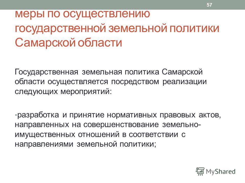 меры по осуществлению государственной земельной политики Самарской области Государственная земельная политика Самарской области осуществляется посредством реализации следующих мероприятий: разработка и принятие нормативных правовых актов, направленны