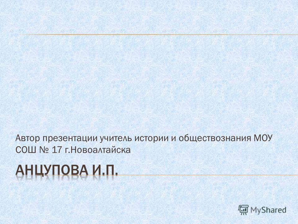 Автор презентации учитель истории и обществознания МОУ СОШ 17 г.Новоалтайска