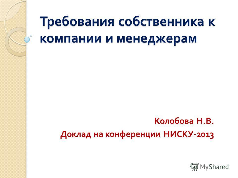 Требования собственника к компании и менеджерам Колобова Н. В. Доклад на конференции НИСКУ -2013