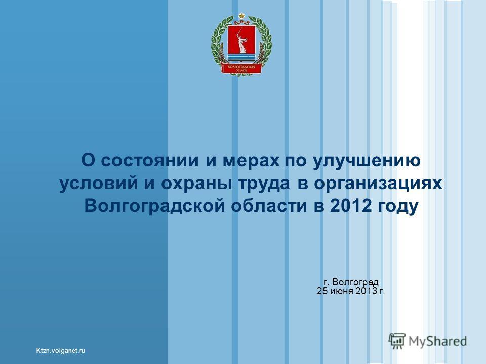 Ktzn.volganet.ru О состоянии и мерах по улучшению условий и охраны труда в организациях Волгоградской области в 2012 году г. Волгоград 25 июня 2013 г.