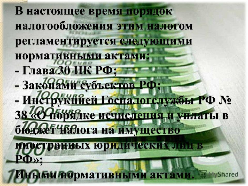 В настоящее время порядок налогообложения этим налогом регламентируется следующими нормативными актами: - Глава 30 НК РФ; - Законами субъектов РФ; - Инструкцией Госналогслужбы РФ 38 «О порядке исчисления и уплаты в бюджет налога на имущество иностран