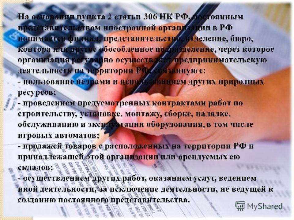 На основании пункта 2 статьи 306 НК РФ, постоянным представительством иностранной организации в РФ понимается филиал, представительство, отделение, бюро, контора или другое обособленное подразделение, через которое организация регулярно осуществляет