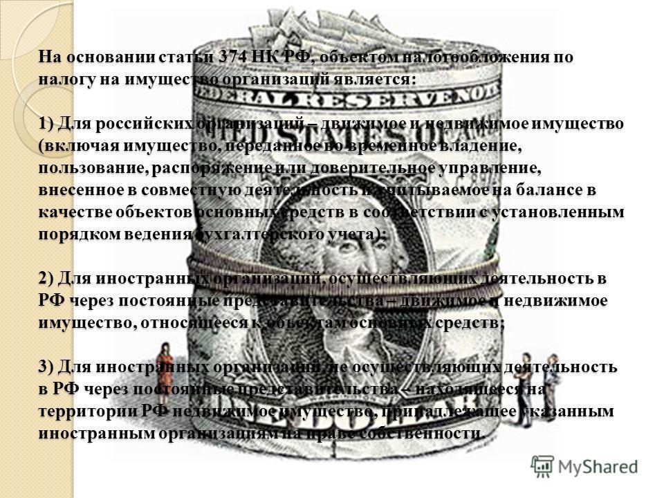 На основании статьи 374 НК РФ, объектом налогообложения по налогу на имущество организаций является: 1) Для российских организаций – движимое и недвижимое имущество (включая имущество, переданное во временное владение, пользование, распоряжение или д