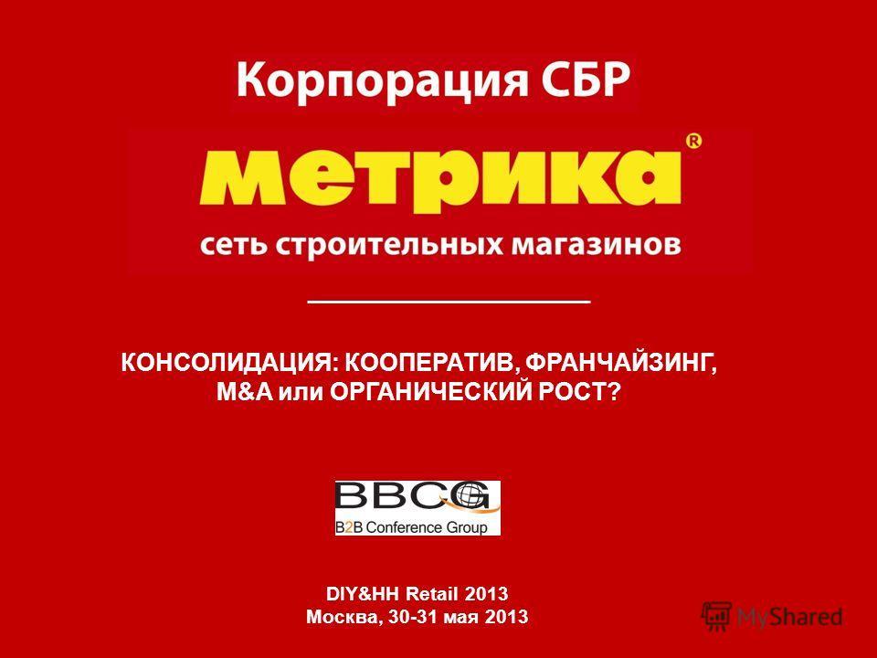 КОНСОЛИДАЦИЯ: КООПЕРАТИВ, ФРАНЧАЙЗИНГ, M&A или ОРГАНИЧЕСКИЙ РОСТ? DIY&HH Retail 2013 Москва, 30-31 мая 2013