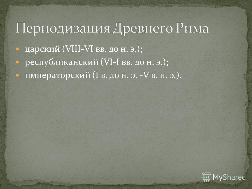 царский (VIII-VI вв. до н. э.); республиканский (VI-I вв. до н. э.); императорский (I в. до н. э. -V в. н. э.).