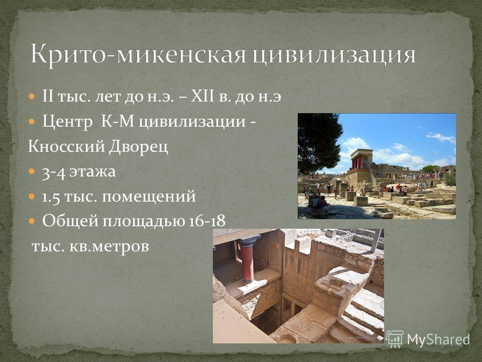 II тыс. лет до н.э. – ХII в. до н.э Центр К-М цивилизации - Кносский Дворец 3-4 этажа 1.5 тыс. помещений Общей площадью 16-18 тыс. кв.метров