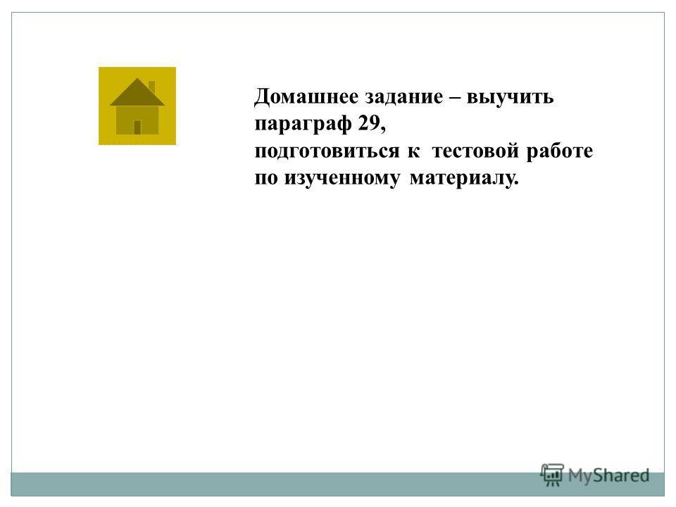 Домашнее задание – выучить параграф 29, подготовиться к тестовой работе по изученному материалу.