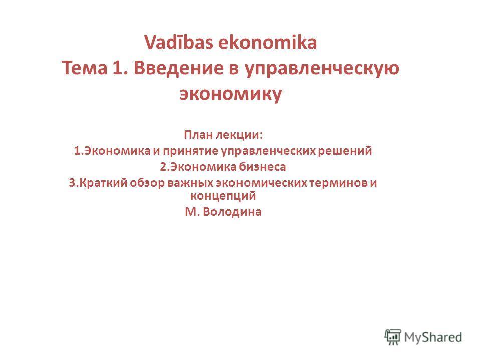 Vadības ekonomika Тема 1. Введение в управленческую экономику План лекции: 1.Экономика и принятие управленческих решений 2.Экономика бизнеса 3.Краткий обзор важных экономических терминов и концепций М. Володина