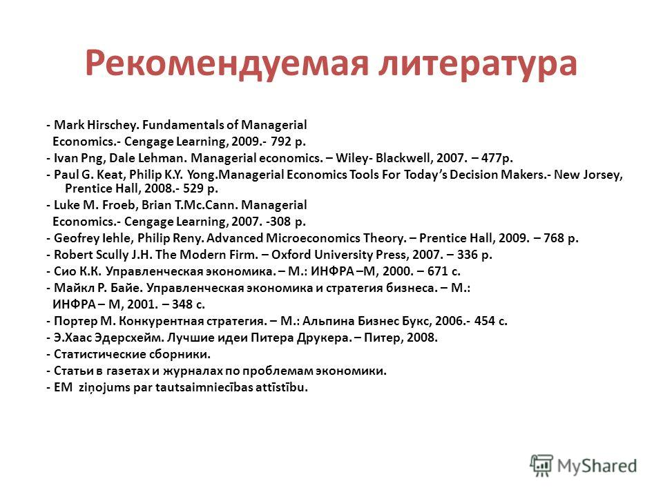 Рекомендуемая литература - Mark Hirschey. Fundamentals of Managerial Economics.- Cengage Learning, 2009.- 792 p. - Ivan Png, Dale Lehman. Managerial economics. – Wiley- Blackwell, 2007. – 477p. - Paul G. Keat, Philip K.Y. Yong.Managerial Economics To
