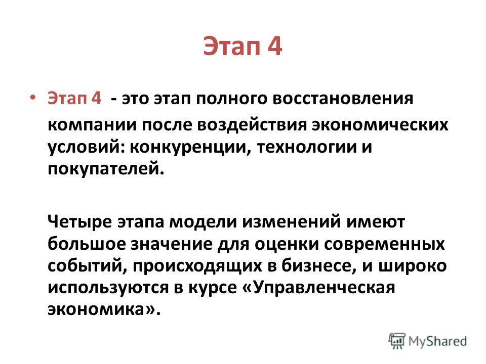 Этап 4 Этап 4 - это этап полного восстановления компании после воздействия экономических условий: конкуренции, технологии и покупателей. Четыре этапа модели изменений имеют большое значение для оценки современных событий, происходящих в бизнесе, и ши