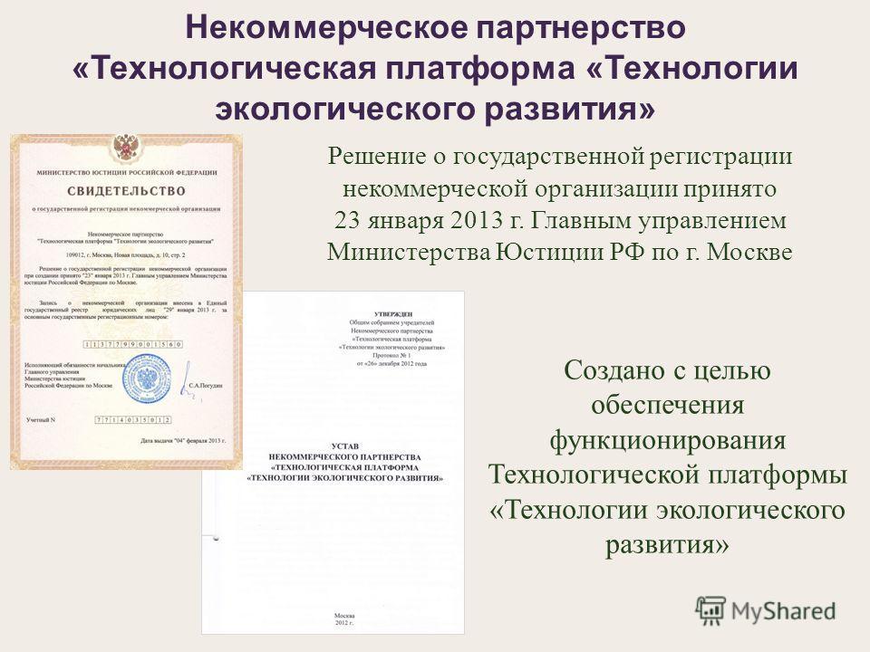 Решение о государственной регистрации некоммерческой организации принято 23 января 2013 г. Главным управлением Министерства Юстиции РФ по г. Москве Некоммерческое партнерство «Технологическая платформа «Технологии экологического развития» Создано с ц